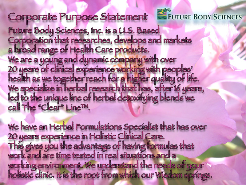 Future Body Sciences Corporate Purpose Statement- Future Body Sciences, Inc. is a U.S. Based Corporation that  researches, develops and markets a broad range of Health Care products.  We are a young and dynamic company with over 20 years of clinical  experience working with peoples' health as we together reach for a  higher quality of life.  We specialize in herbal research that has,  after 16 years, led to the unique line of herbal detoxifying blends we  call The Clear Line.</p> <p>We have an Herbal Formulations Specialist that has over 20 years  experience in Holistic Clinical Care.  This gives you the advantage of  having formulas that work and are time tested in real situations and a  working environment.  We understand the needs of your holistic clinic.   It is the root from which our Wisdom springs.</p> <p>Our Formulas are more complex in Nature and Demand more education to  use.  We feel strongly that this is the very Nature of what it will take  to help tomorrow's health conditions In a world that is getting more  toxically saturated by the hour. The health challenges of the future  will need to be understood as multifaceted in nature and not just  superficially treated. The trend of the Future Holistic Practitioners  must not be to treat Symptoms, but to responsibly look at the basic  chemistry of the cells and tissue of the body.  We must understand, and  never walk away from, the truth that all life starts with the cells and  all death begins in the cells.  This is the Ultimate Purpose and Need for Detoxification and The Clear Line.